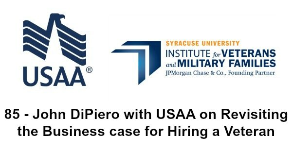 85 - John DiPiero with USAA on Revisiting the Business case for Hiring a Veteran part 2 of the IVMF Series